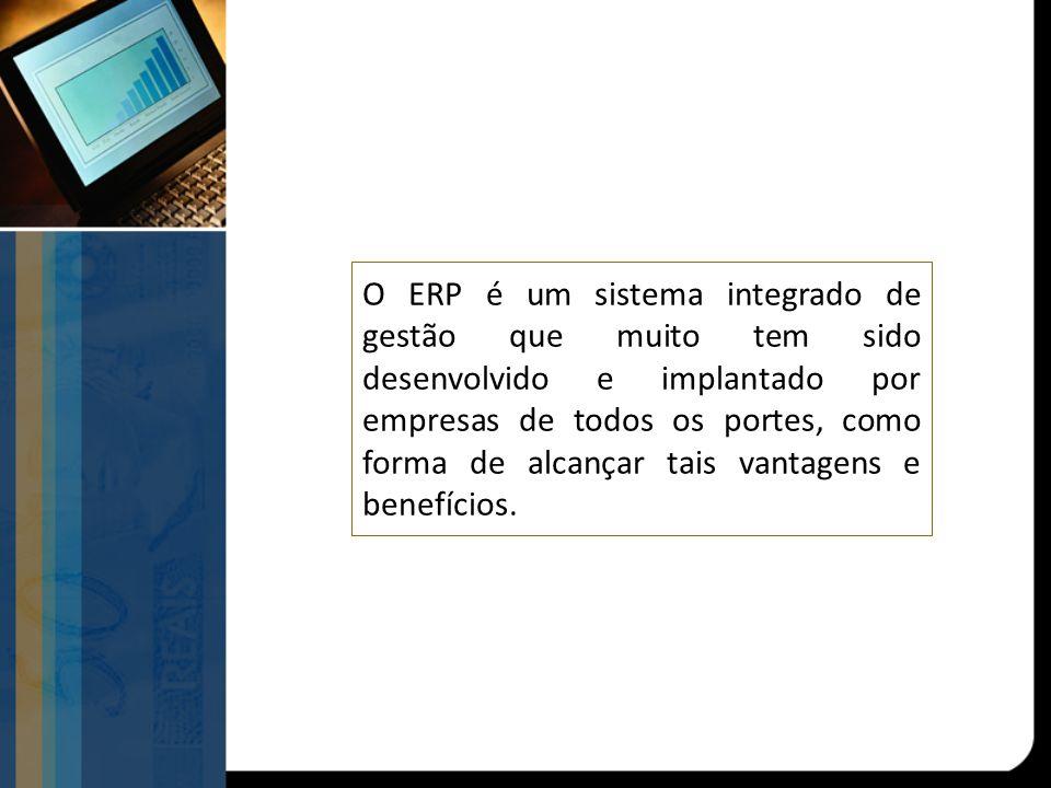 O ERP é um sistema integrado de gestão que muito tem sido desenvolvido e implantado por empresas de todos os portes, como forma de alcançar tais vanta