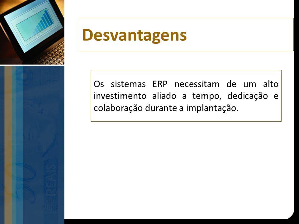 Os sistemas ERP necessitam de um alto investimento aliado a tempo, dedicação e colaboração durante a implantação. Desvantagens