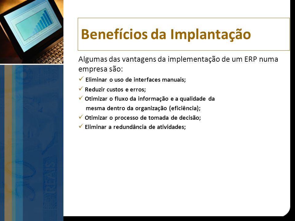 Benefícios da Implantação Algumas das vantagens da implementação de um ERP numa empresa são: Eliminar o uso de interfaces manuais; Reduzir custos e erros; Otimizar o fluxo da informação e a qualidade da mesma dentro da organização (eficiência); Otimizar o processo de tomada de decisão; Eliminar a redundância de atividades;