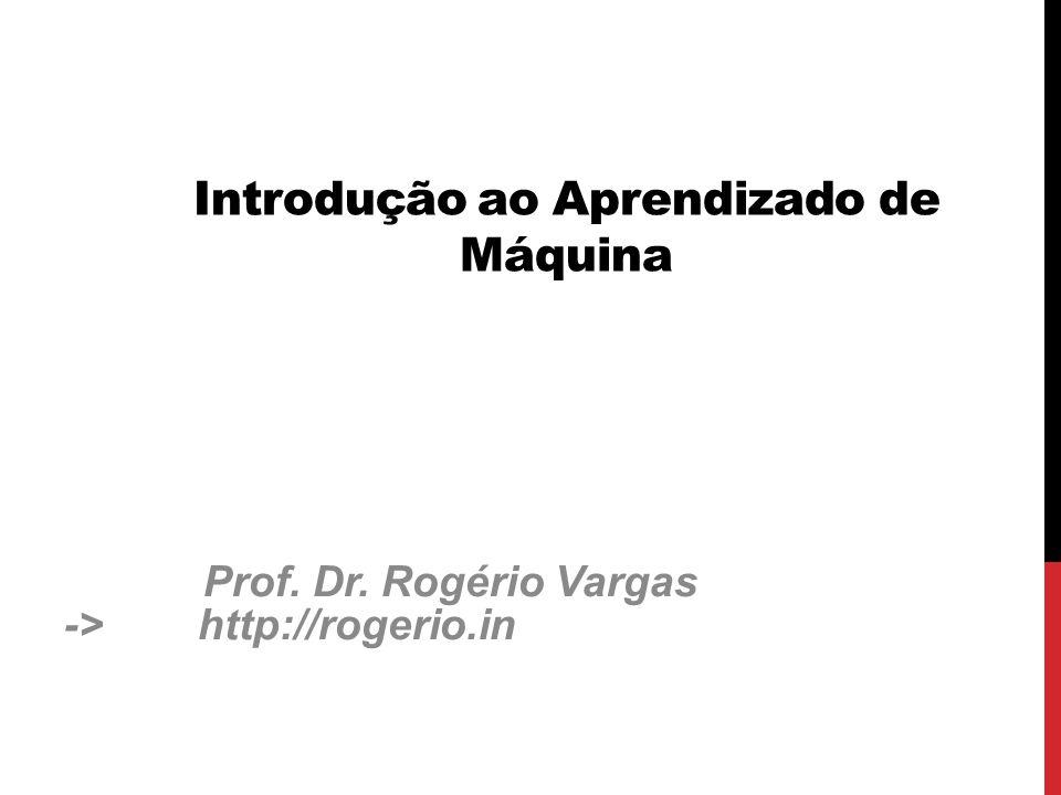 Introdução ao Aprendizado de Máquina Prof. Dr. Rogério Vargas -> http://rogerio.in