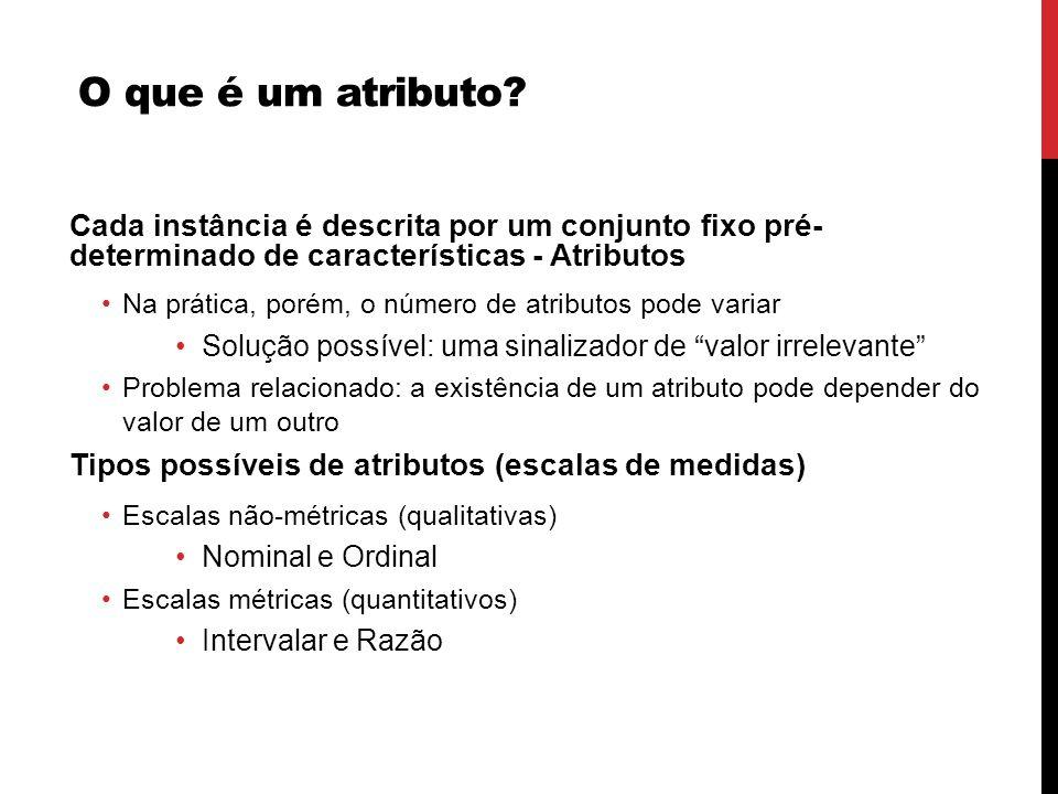 O que é um atributo? Cada instância é descrita por um conjunto fixo pré- determinado de características - Atributos Na prática, porém, o número de atr