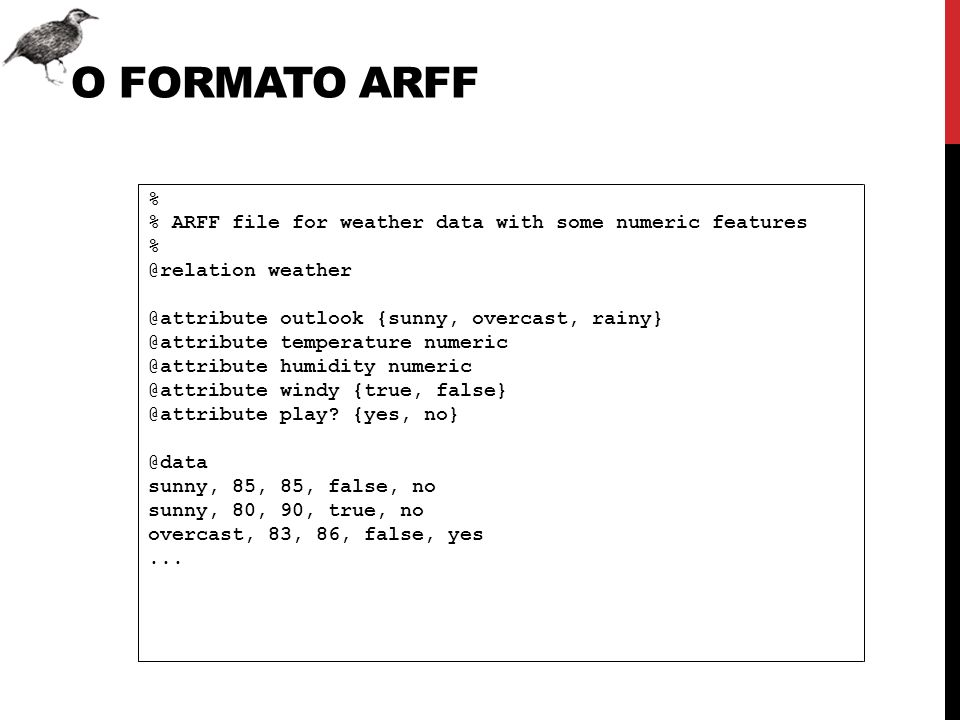 O FORMATO ARFF % % ARFF file for weather data with some numeric features % @relation weather @attribute outlook {sunny, overcast, rainy} @attribute te
