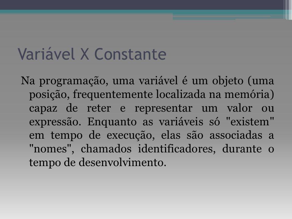 Variável X Constante Na programação, uma variável é um objeto (uma posição, frequentemente localizada na memória) capaz de reter e representar um valo