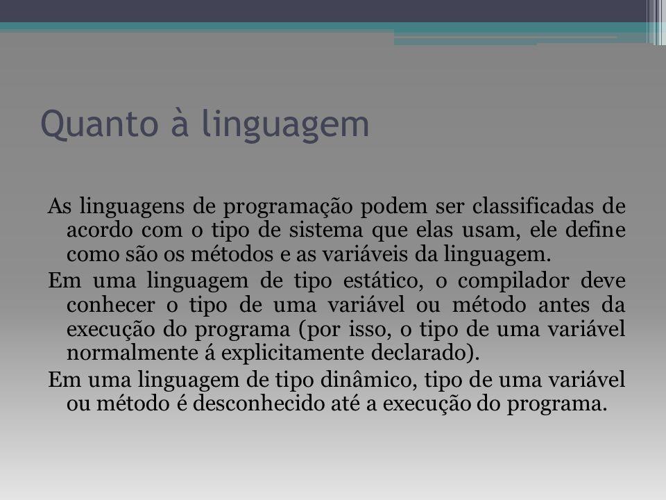 Quanto à linguagem As linguagens de programação podem ser classificadas de acordo com o tipo de sistema que elas usam, ele define como são os métodos
