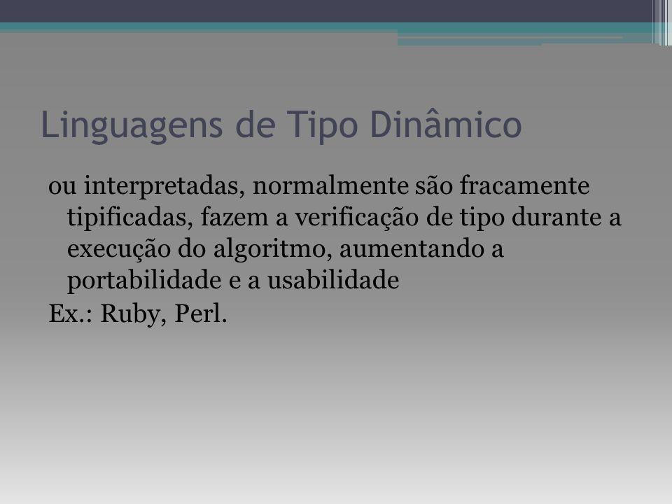 Linguagens de Tipo Dinâmico ou interpretadas, normalmente são fracamente tipificadas, fazem a verificação de tipo durante a execução do algoritmo, aum