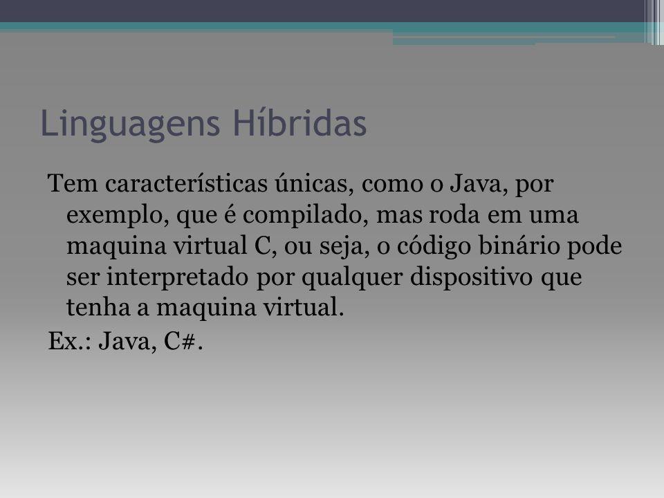 Linguagens Híbridas Tem características únicas, como o Java, por exemplo, que é compilado, mas roda em uma maquina virtual C, ou seja, o código binári