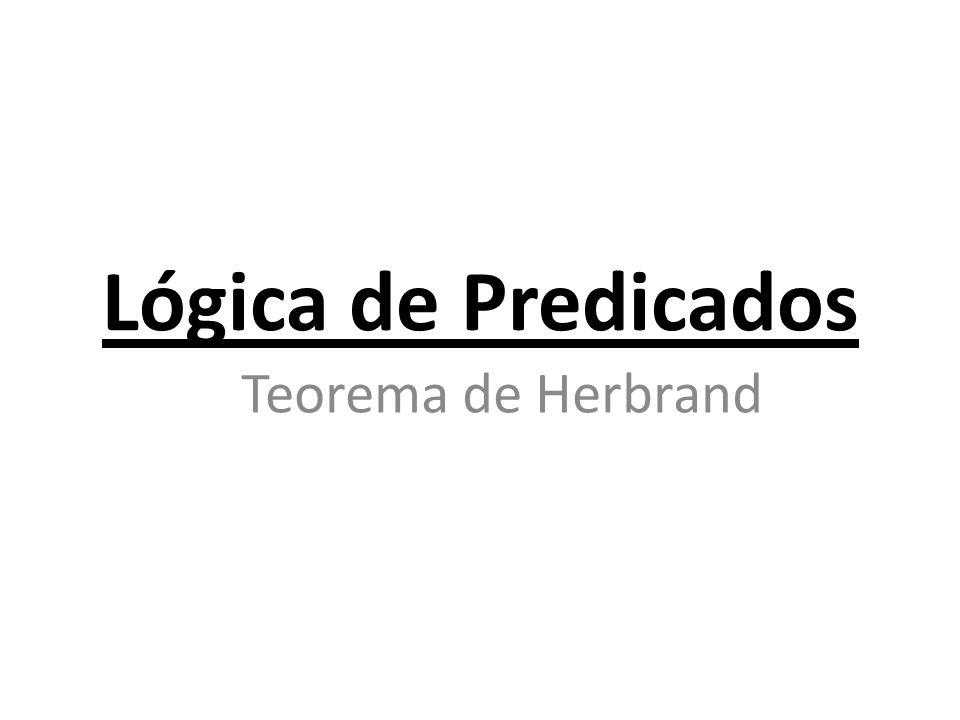 Teorema de Herbrand O teorema de Herbrand é muito importante na lógica simbólica; ele é a base para a maioria dos procedimentos atuais para prova automática de teoremas.