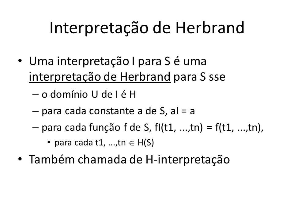 Interpretação de Herbrand Uma interpretação I para S é uma interpretação de Herbrand para S sse – o domínio U de I é H – para cada constante a de S, a