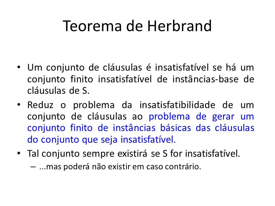 Teorema de Herbrand Um conjunto de cláusulas é insatisfatível se há um conjunto finito insatisfatível de instâncias-base de cláusulas de S. Reduz o pr