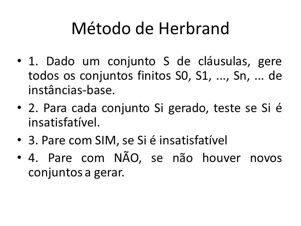 Método de Herbrand 1. Dado um conjunto S de cláusulas, gere todos os conjuntos finitos S0, S1,..., Sn,... de instâncias-base. 2. Para cada conjunto Si