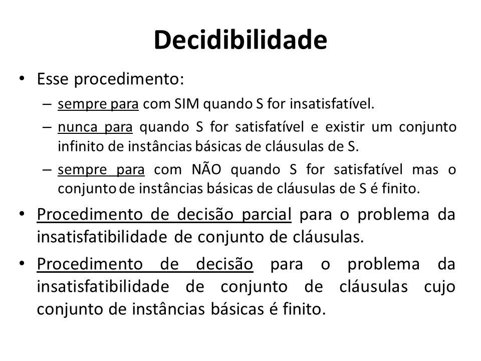Decidibilidade Esse procedimento: – sempre para com SIM quando S for insatisfatível. – nunca para quando S for satisfatível e existir um conjunto infi