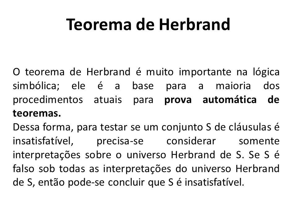Teorema de Herbrand O teorema de Herbrand é muito importante na lógica simbólica; ele é a base para a maioria dos procedimentos atuais para prova auto