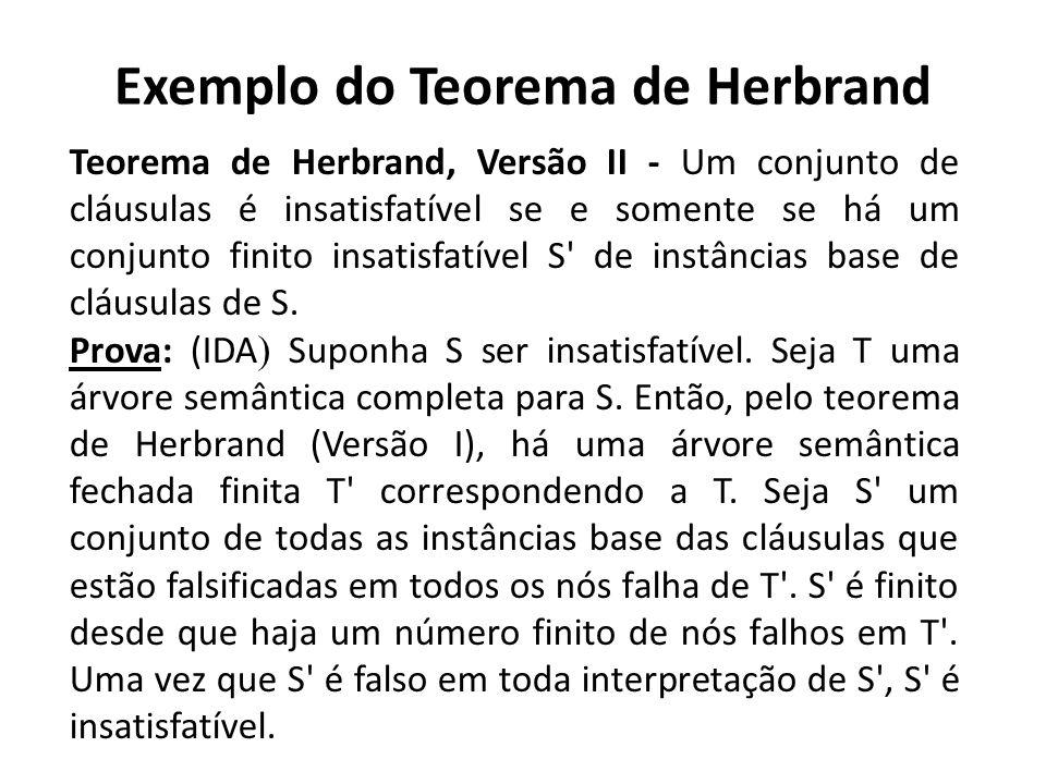 Exemplo do Teorema de Herbrand Teorema de Herbrand, Versão II - Um conjunto de cláusulas é insatisfatível se e somente se há um conjunto finito insati