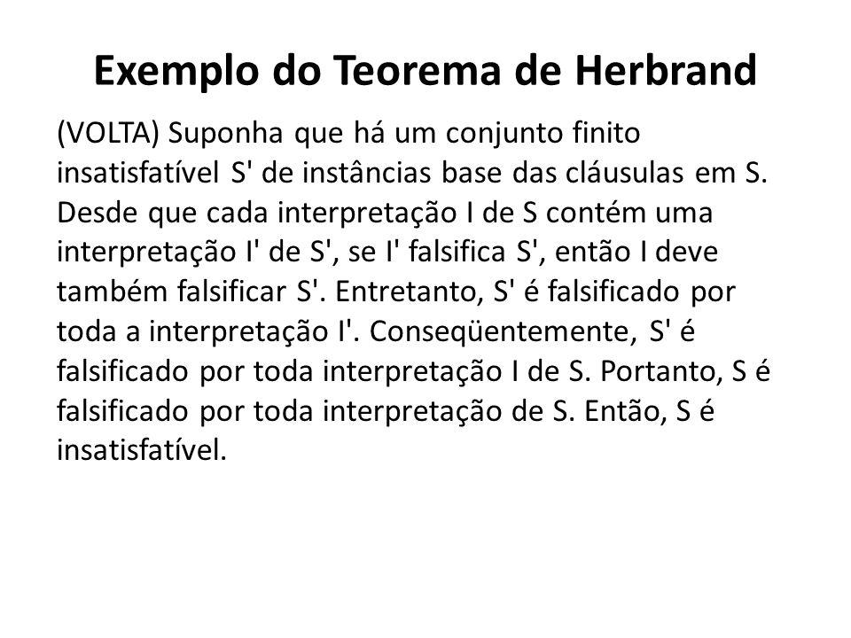 Exemplo do Teorema de Herbrand (VOLTA) Suponha que há um conjunto finito insatisfatível S' de instâncias base das cláusulas em S. Desde que cada inter