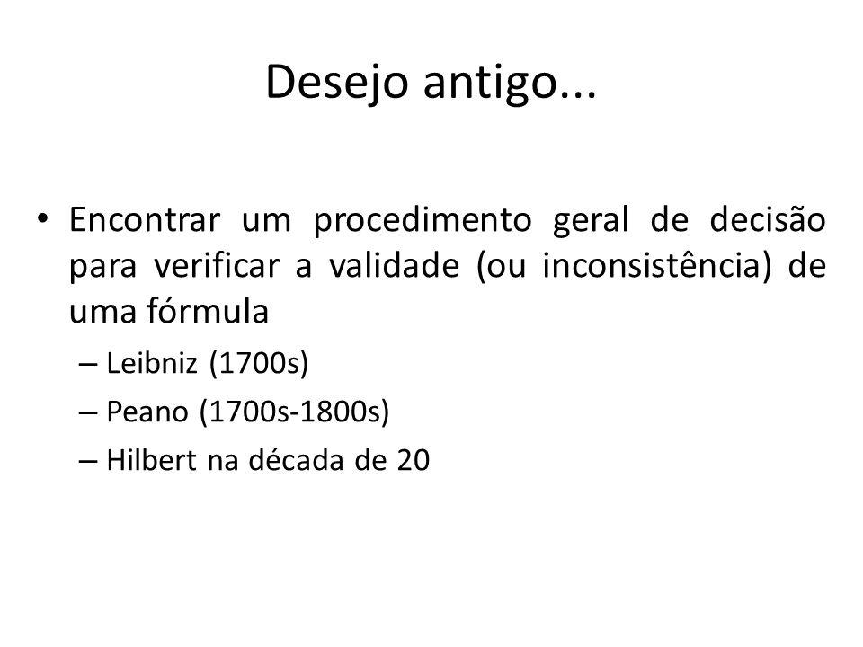 Desejo antigo... Encontrar um procedimento geral de decisão para verificar a validade (ou inconsistência) de uma fórmula – Leibniz (1700s) – Peano (17