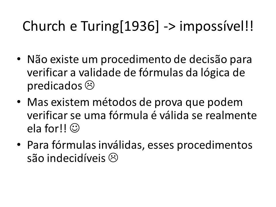 Church e Turing[1936] -> impossível!! Não existe um procedimento de decisão para verificar a validade de fórmulas da lógica de predicados Mas existem