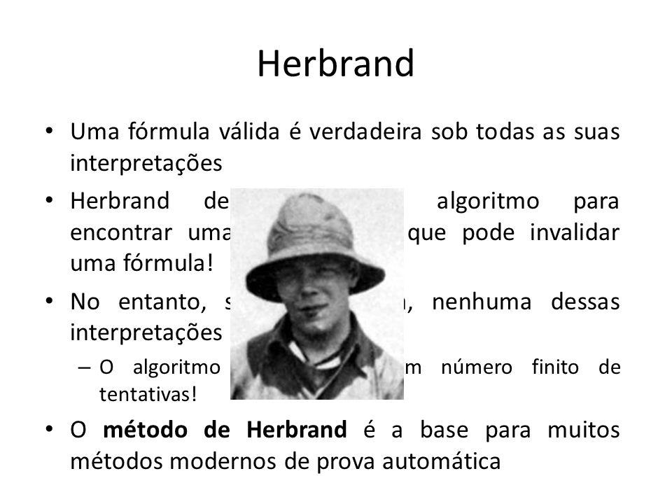 Herbrand Uma fórmula válida é verdadeira sob todas as suas interpretações Herbrand desenvolveu um algoritmo para encontrar uma interpretação que pode