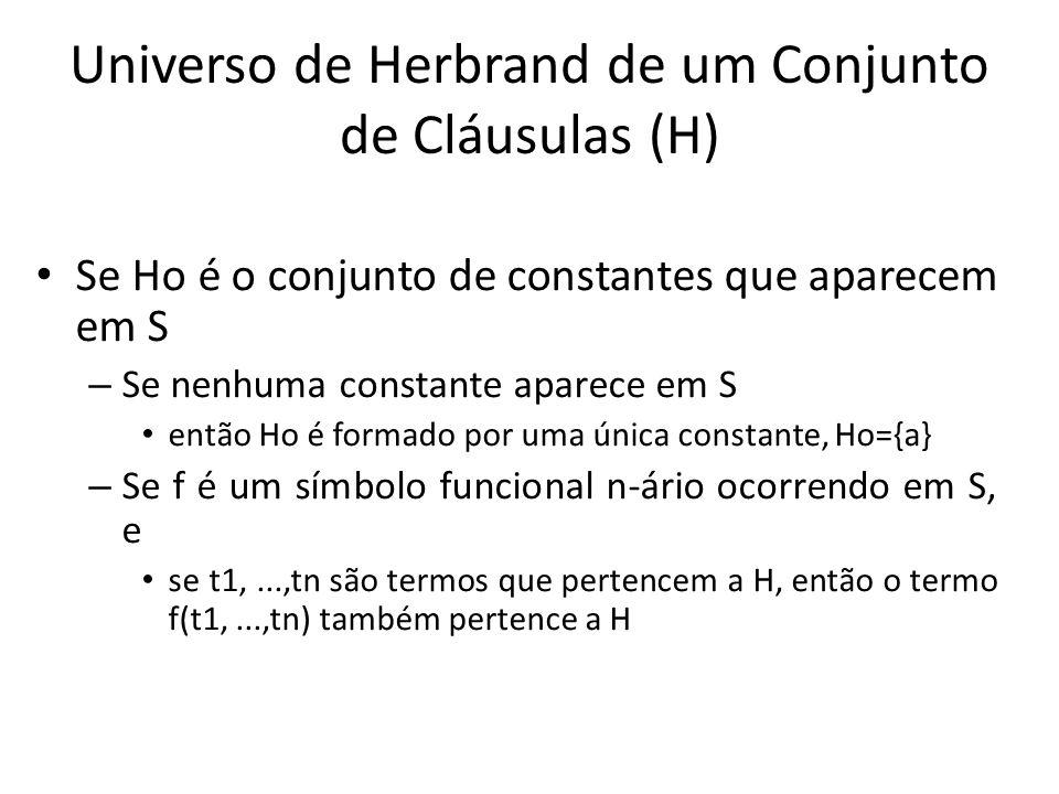 Universo de Herbrand de um Conjunto de Cláusulas (H) Se Ho é o conjunto de constantes que aparecem em S – Se nenhuma constante aparece em S então Ho é