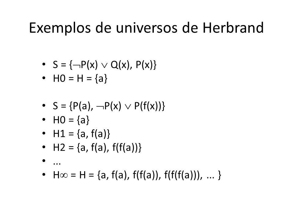 Exemplos de universos de Herbrand S = { P(x) Q(x), P(x)} H0 = H = {a} S = {P(a), P(x) P(f(x))} H0 = {a} H1 = {a, f(a)} H2 = {a, f(a), f(f(a))}... H =