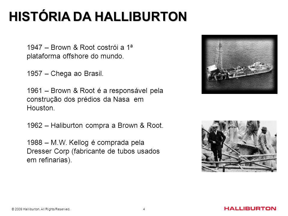 © 2009 Halliburton. All Rights Reserved. 4 HISTÓRIA DA HALLIBURTON 1947 – Brown & Root costrói a 1ª plataforma offshore do mundo. 1957 – Chega ao Bras