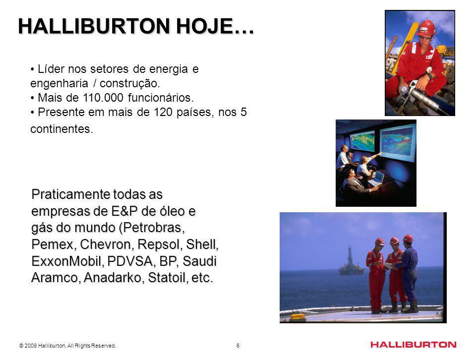© 2009 Halliburton. All Rights Reserved. 6 HALLIBURTON HOJE… HALLIBURTON HOJE… Praticamente todas as empresas de E&P de óleo e gás do mundo (Petrobras