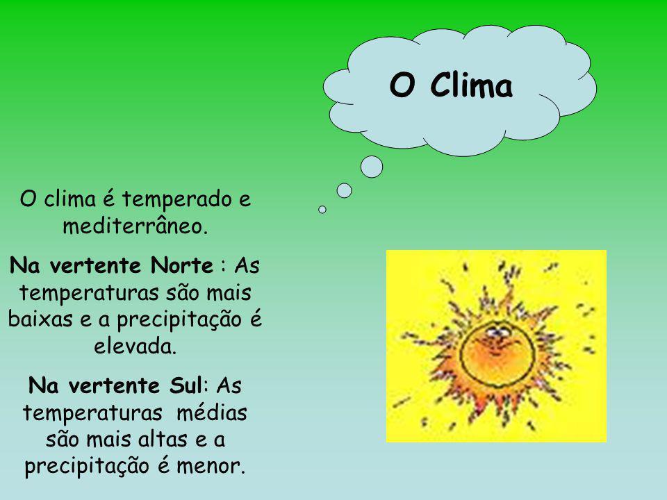 O Clima O clima é temperado e mediterrâneo. Na vertente Norte : As temperaturas são mais baixas e a precipitação é elevada. Na vertente Sul: As temper
