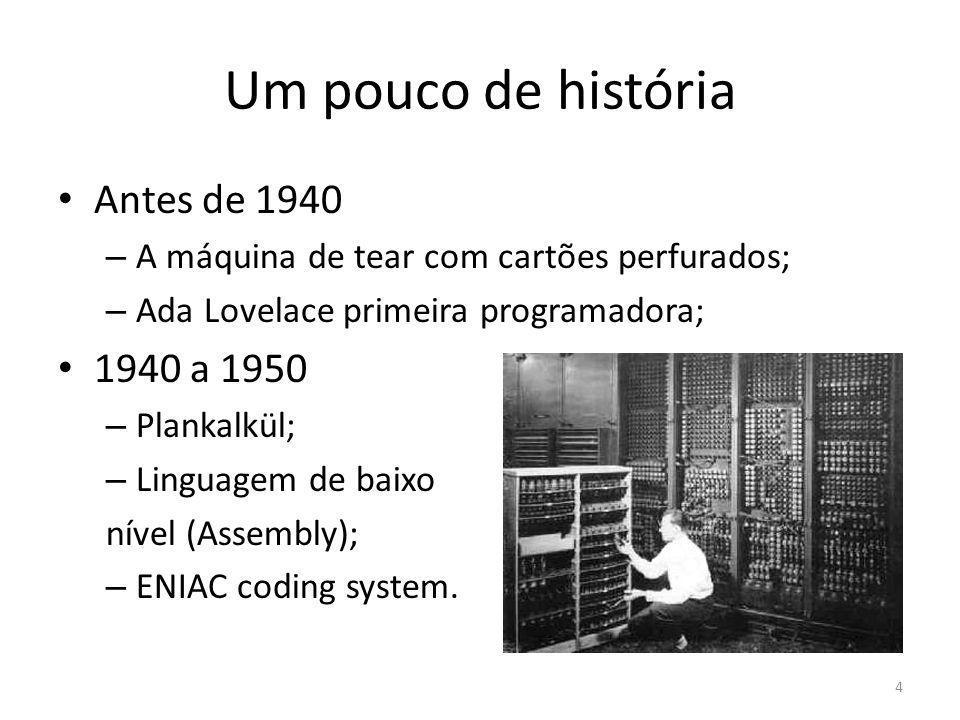 Um pouco de história Antes de 1940 – A máquina de tear com cartões perfurados; – Ada Lovelace primeira programadora; 1940 a 1950 – Plankalkül; – Lingu