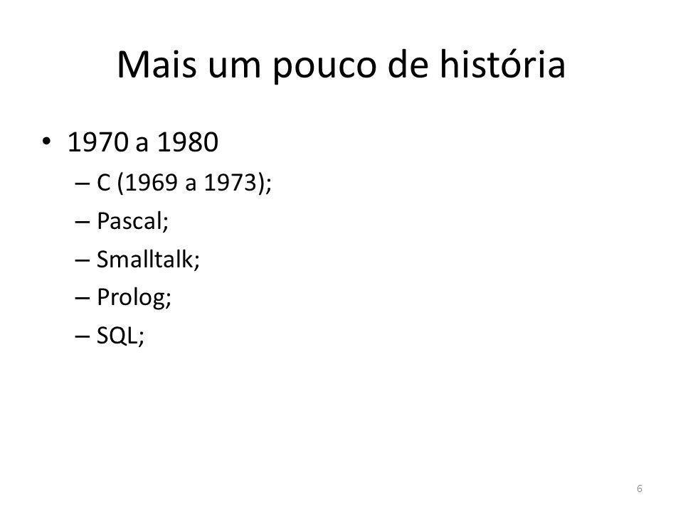 Mais um pouco de história 1970 a 1980 – C (1969 a 1973); – Pascal; – Smalltalk; – Prolog; – SQL; 6