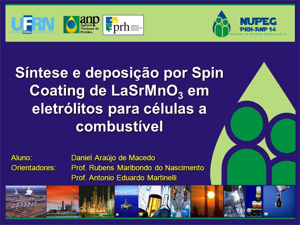Síntese e deposição por Spin Coating de LaSrMnO 3 em eletrólitos para células a combustível Aluno: Daniel Araújo de Macedo Orientadores: Prof. Rubens