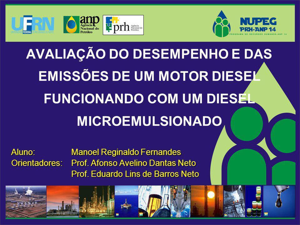 AVALIAÇÃO DO DESEMPENHO E DAS EMISSÕES DE UM MOTOR DIESEL FUNCIONANDO COM UM DIESEL MICROEMULSIONADO Aluno: Manoel Reginaldo Fernandes Orientadores: Prof.