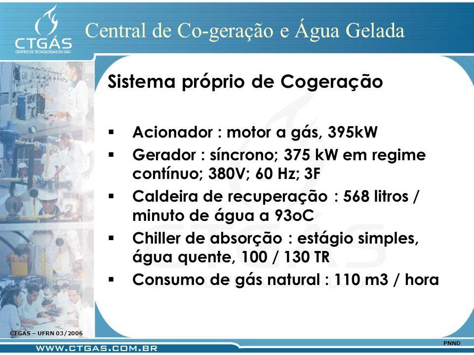 www.ctgas.com.br CTGAS – UFRN 03/2006 PNND Central de Co-geração e Água Gelada Sistema próprio de Cogeração Acionador : motor a gás, 395kW Gerador : s