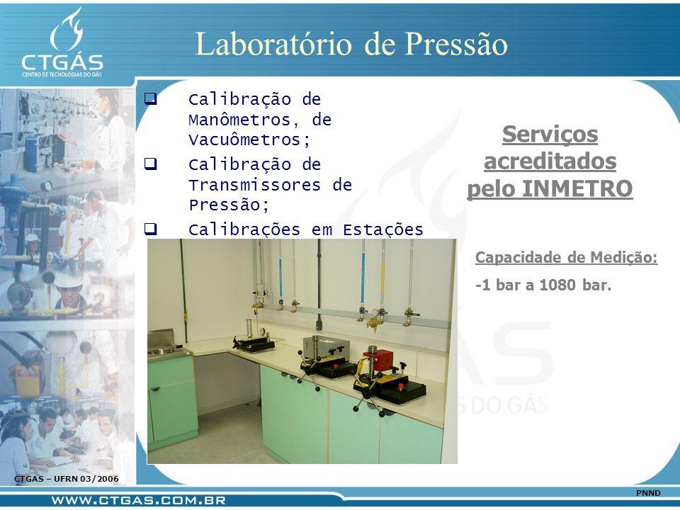 www.ctgas.com.br CTGAS – UFRN 03/2006 PNND Laboratório de Pressão Calibração de Manômetros, de Vacuômetros; Calibração de Transmissores de Pressão; Ca