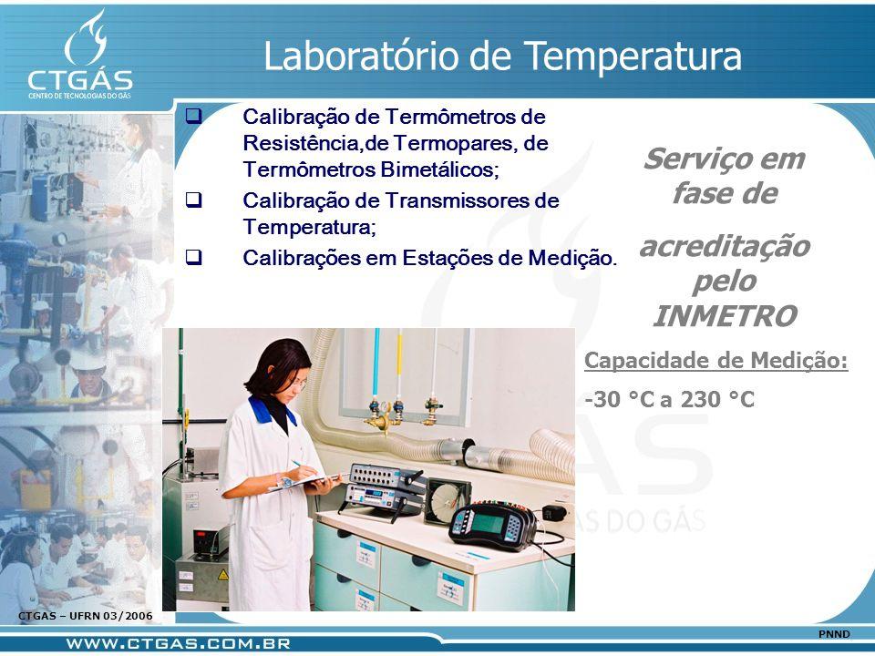 www.ctgas.com.br CTGAS – UFRN 03/2006 PNND Laboratório de Temperatura Calibração de Termômetros de Resistência,de Termopares, de Termômetros Bimetálic