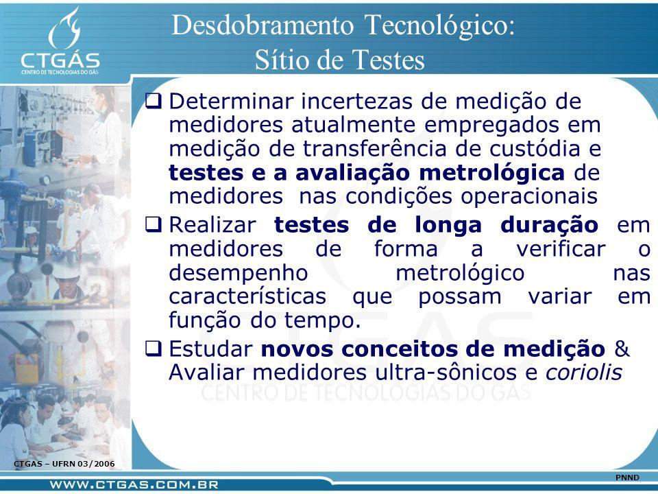 www.ctgas.com.br CTGAS – UFRN 03/2006 PNND Desdobramento Tecnológico: Sítio de Testes Determinar incertezas de medição de medidores atualmente emprega