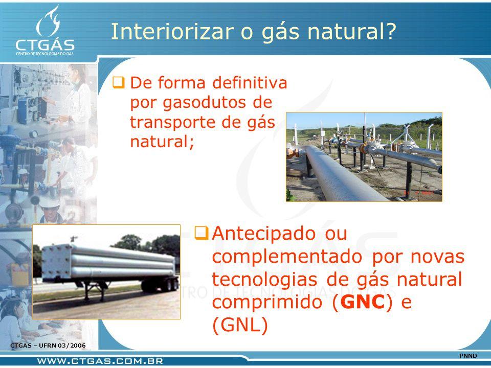 www.ctgas.com.br CTGAS – UFRN 03/2006 PNND Interiorizar o gás natural? De forma definitiva por gasodutos de transporte de gás natural; Antecipado ou c