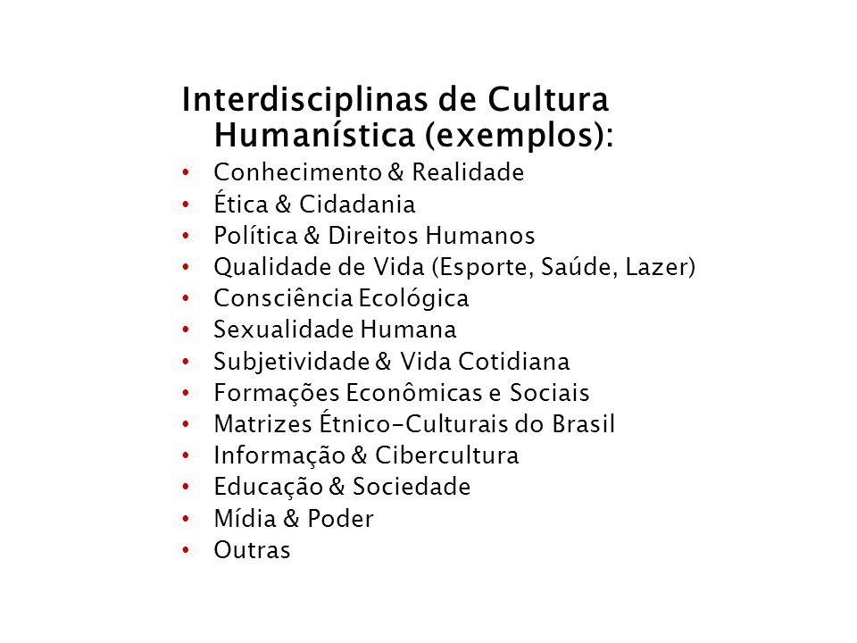 Interdisciplinas de Cultura Humanística (exemplos): Conhecimento & Realidade Ética & Cidadania Política & Direitos Humanos Qualidade de Vida (Esporte,