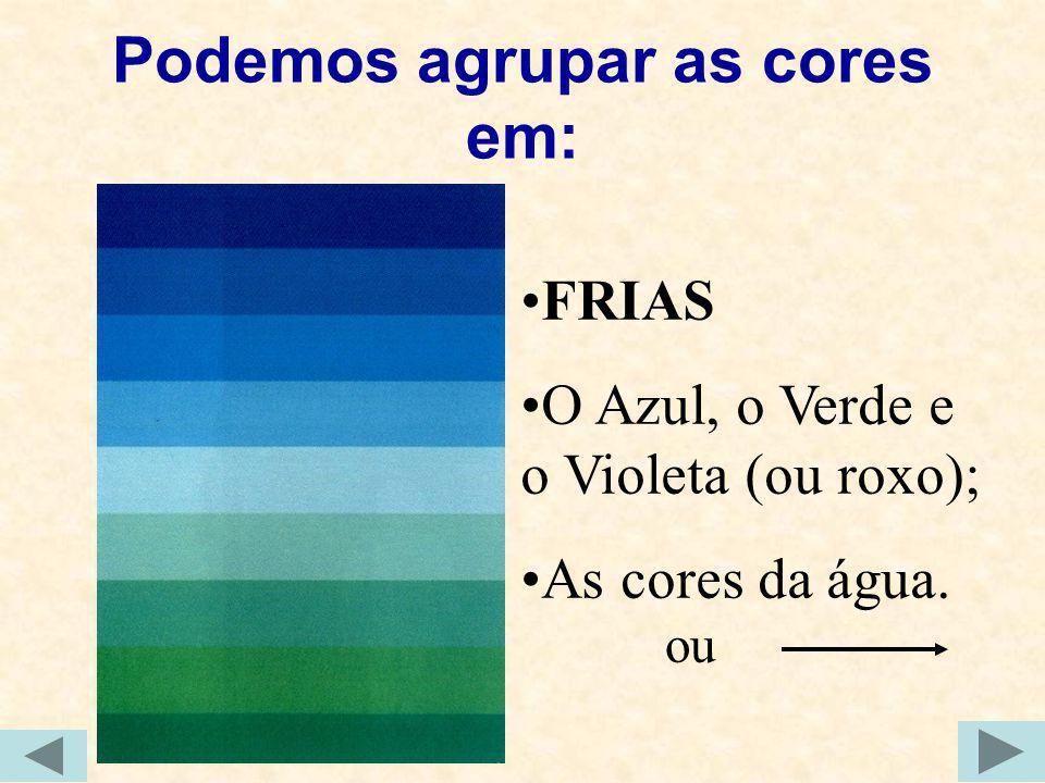 Podemos agrupar as cores em: FRIAS O Azul, o Verde e o Violeta (ou roxo); As cores da água. ou
