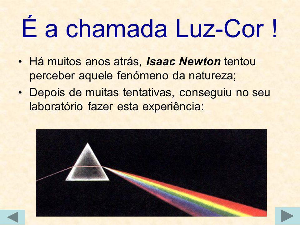 É a chamada Luz-Cor ! Há muitos anos atrás, Isaac Newton tentou perceber aquele fenómeno da natureza; Depois de muitas tentativas, conseguiu no seu la