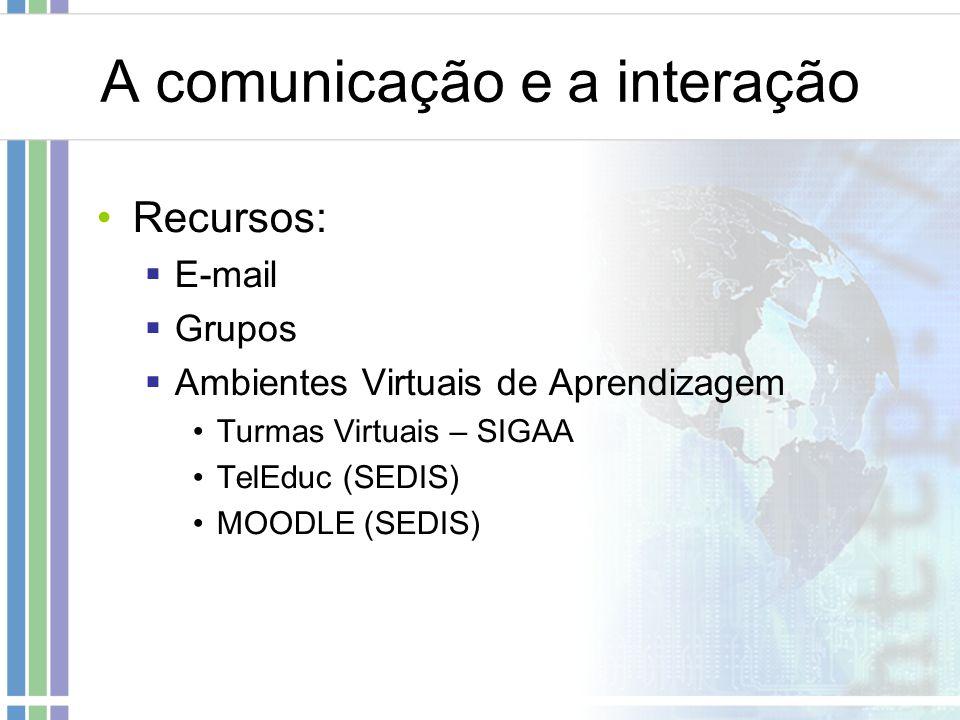 A comunicação e a interação Recursos: E-mail Grupos Ambientes Virtuais de Aprendizagem Turmas Virtuais – SIGAA TelEduc (SEDIS) MOODLE (SEDIS)