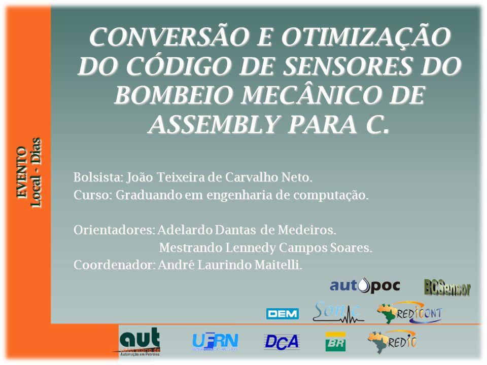 EVENTO Local - Dias EVENTO CONVERSÃO E OTIMIZAÇÃO DO CÓDIGO DE SENSORES DO BOMBEIO MECÂNICO DE ASSEMBLY PARA C. Bolsista: João Teixeira de Carvalho Ne