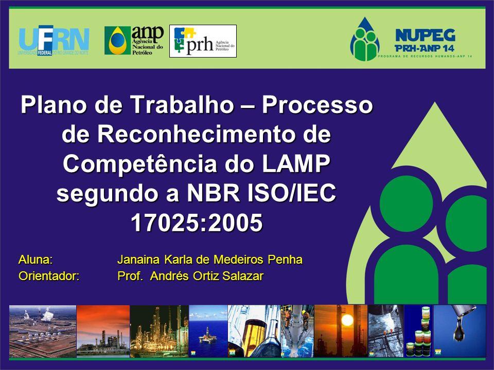 Plano de Trabalho – Processo de Reconhecimento de Competência do LAMP segundo a NBR ISO/IEC 17025:2005 Aluna: Janaina Karla de Medeiros Penha Orientador: Prof.