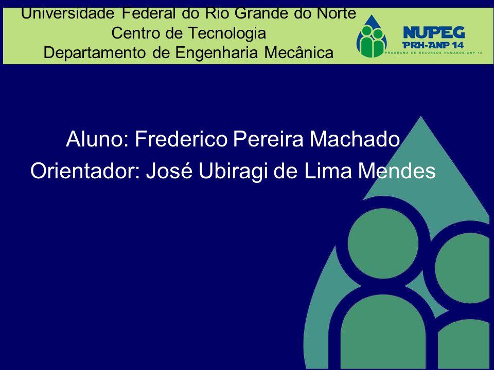 Universidade Federal do Rio Grande do Norte Centro de Tecnologia Departamento de Engenharia Mecânica Aluno: Frederico Pereira Machado Orientador: José