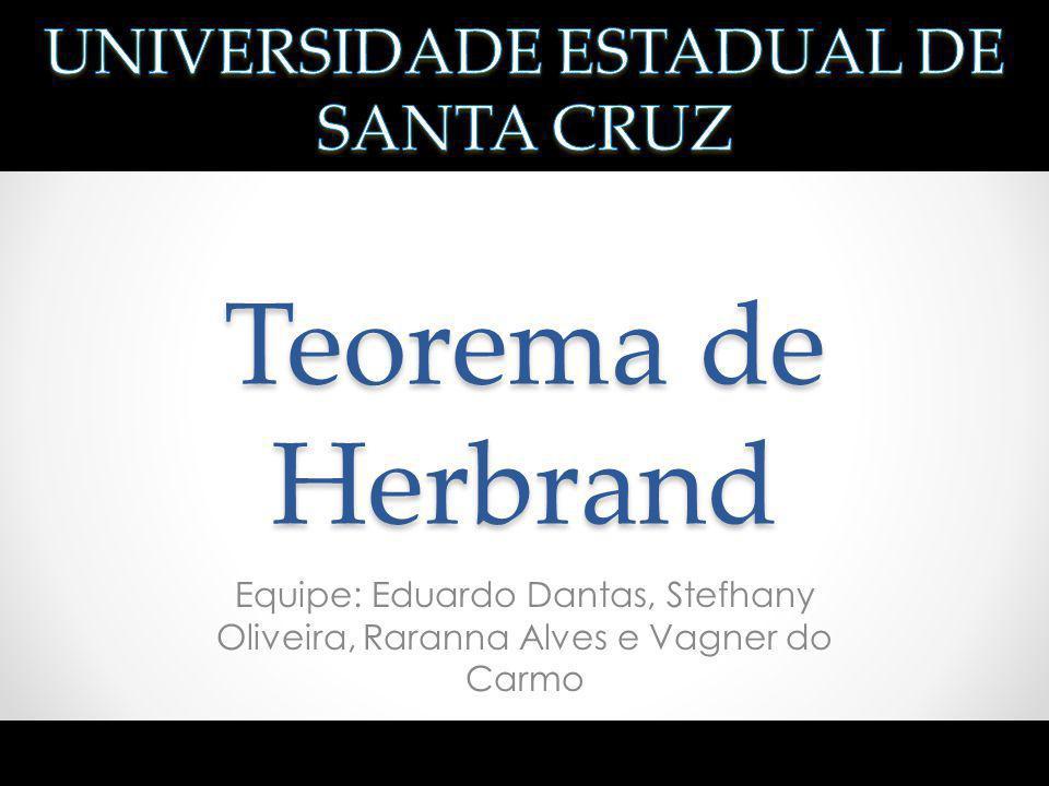 Teorema de Herbrand Equipe: Eduardo Dantas, Stefhany Oliveira, Raranna Alves e Vagner do Carmo