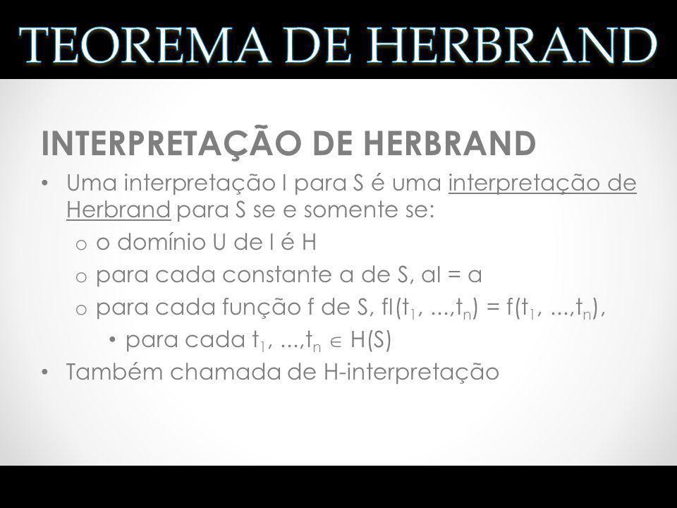 INTERPRETAÇÃO DE HERBRAND Uma interpretação I para S é uma interpretação de Herbrand para S se e somente se: o o domínio U de I é H o para cada consta