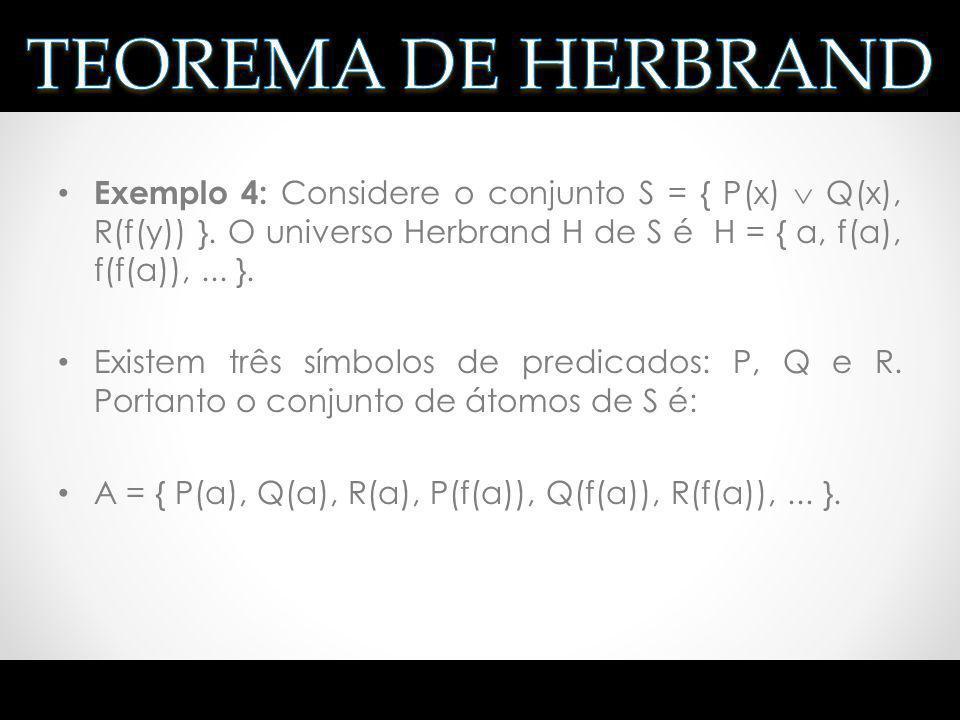 Exemplo 4: Considere o conjunto S = { P(x) Q(x), R(f(y)) }. O universo Herbrand H de S é H = { a, f(a), f(f(a)),... }. Existem três símbolos de predic
