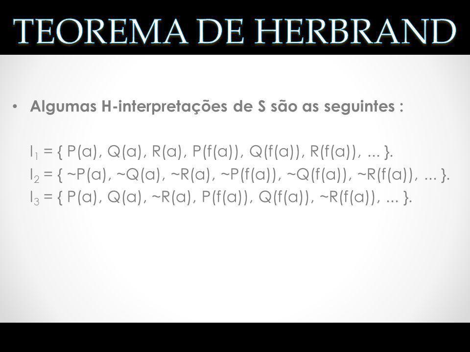 Algumas H-interpretações de S são as seguintes : I 1 = { P(a), Q(a), R(a), P(f(a)), Q(f(a)), R(f(a)),... }. I 2 = { ~P(a), ~Q(a), ~R(a), ~P(f(a)), ~Q(