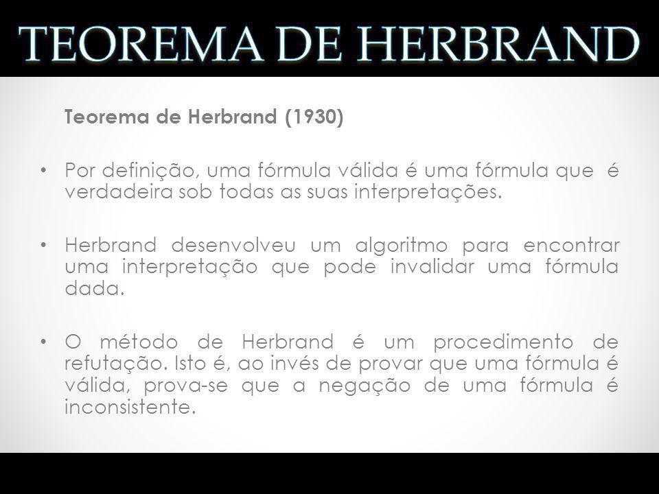 Teorema de Herbrand (1930) Por definição, uma fórmula válida é uma fórmula que é verdadeira sob todas as suas interpretações. Herbrand desenvolveu um