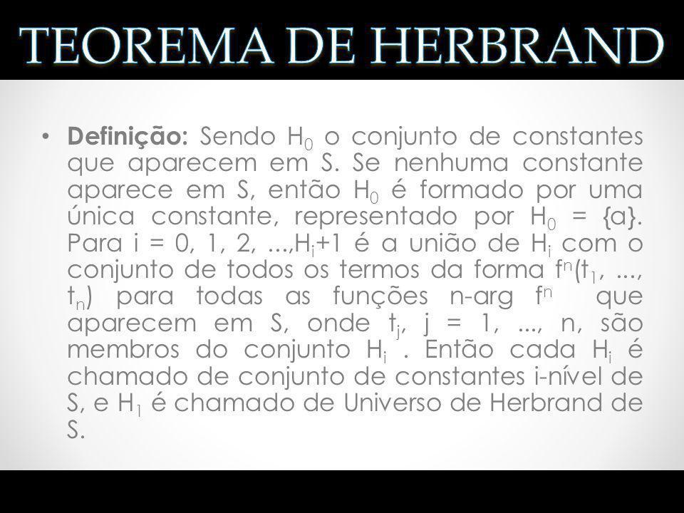Idéia: usar um domínio especial H, tal que S é insatisfatível se e somente se S é falso sob todas as interpretações sobre H H é o universo de Herbrand de S Se H 0 é o conjunto de constantes que aparecem em S.