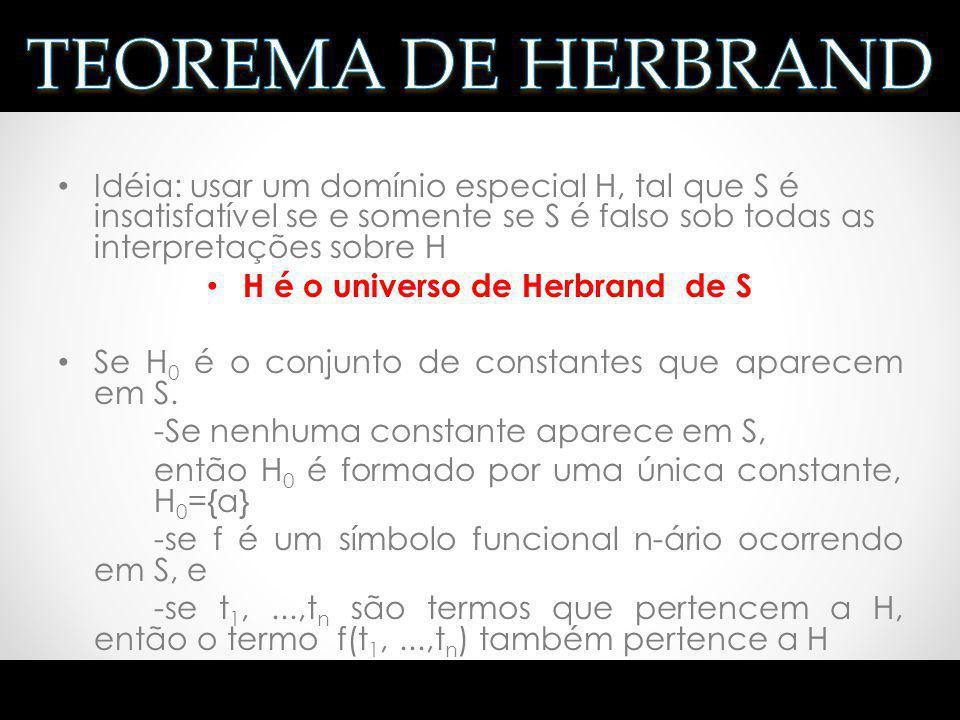Idéia: usar um domínio especial H, tal que S é insatisfatível se e somente se S é falso sob todas as interpretações sobre H H é o universo de Herbrand
