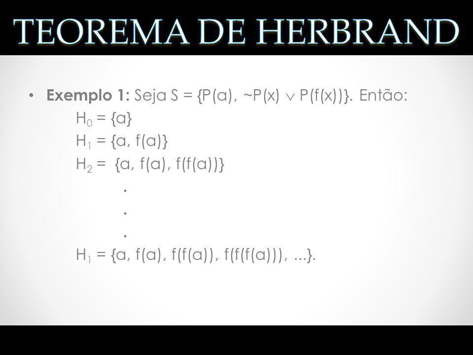 Exemplo 1: Seja S = {P(a), ~P(x) P(f(x))}. Então: H 0 = {a} H 1 = {a, f(a)} H 2 = {a, f(a), f(f(a))}. H 1 = {a, f(a), f(f(a)), f(f(f(a))),...}.